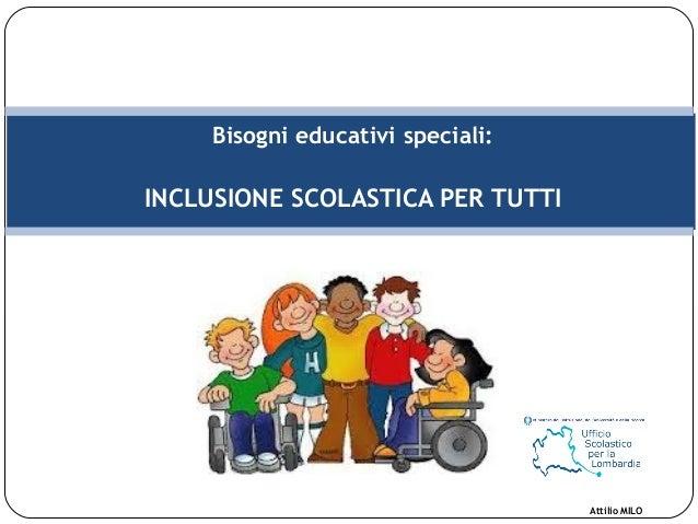 Bisogni educativi speciali: INCLUSIONE SCOLASTICA PER TUTTI Attilio MILO