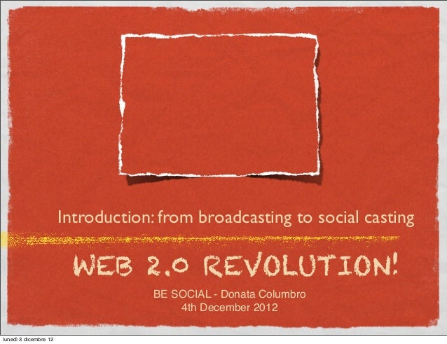 Introduction: from broadcasting to social casting                        WEB 2.0 REVOLUTION!                              ...