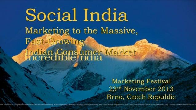 Social India  Marketing to the Massive, Fast-Growing Indian Consumer Market Marketing Festival 23rd November 2013 Brno, Cz...