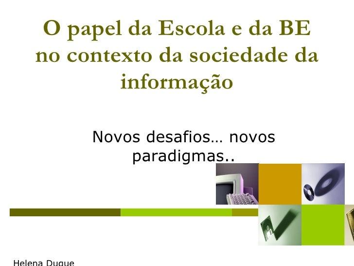 O papel da Escola e da BE no contexto da sociedade da informação Helena Duque [email_address] Novos desafios… novos paradi...