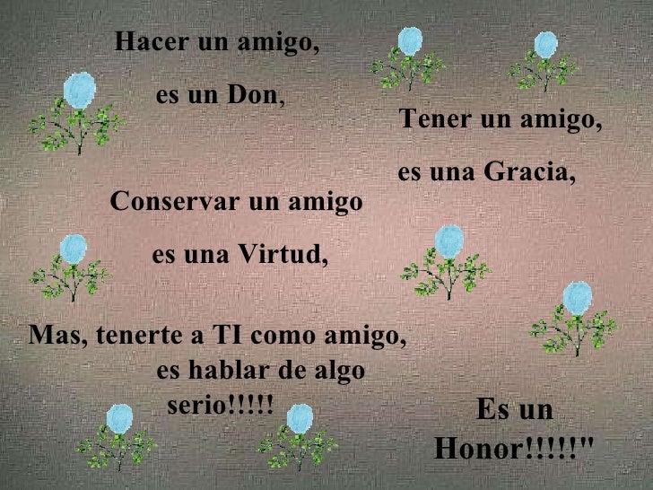 Hacer un amigo, es un Don , Tener un amigo, es una Gracia, Conservar un amigo es una Virtud, Mas, tenerte a TI como amigo,...