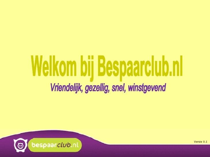 Welkom bij Bespaarclub.nl Vriendelijk, gezellig, snel, winstgevend Versie 0.1
