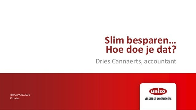 Slim besparen… Hoe doe je dat? Dries Cannaerts, accountant February 23, 2016 © Unizo