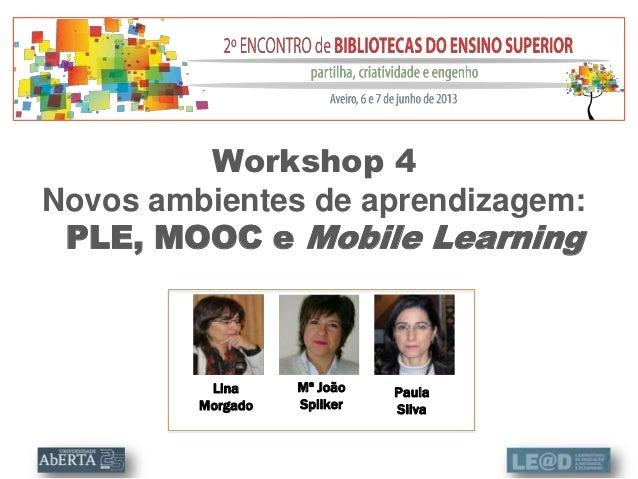 LinaMorgadoWorkshop 4Novos ambientes de aprendizagem:PLE, MOOC e Mobile LearningMª JoãoSpilkerPaulaSilva