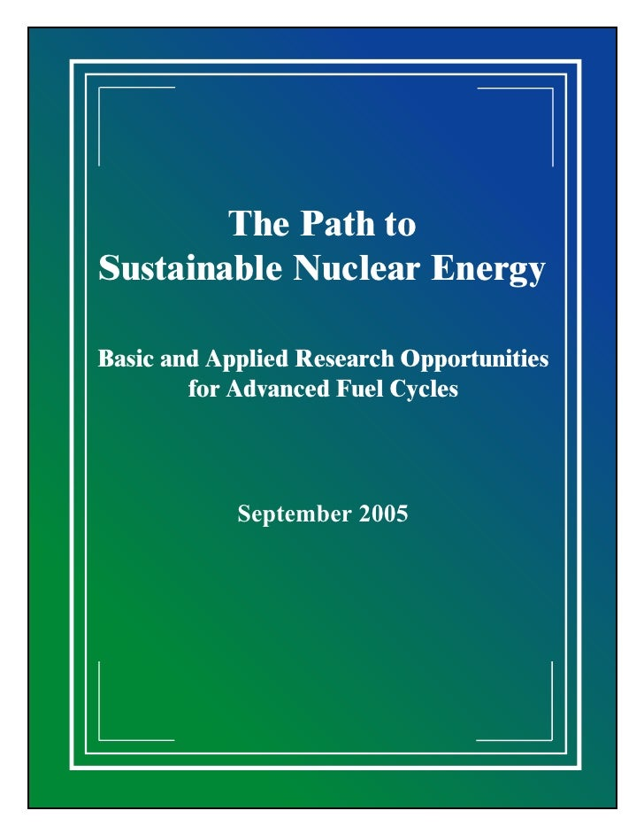 The Path to Sustainable Nuclear Energy  Basic and Applied Research Opportunities         for Advanced Fuel Cycles         ...