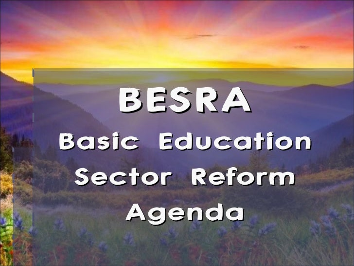 basic education sector reform agenda besra The project supports the government's basic education sector reform agenda (besra) designed to help improve the quality and equity of basic education in the philippines key policy and systems reforms are showing good results: from 2005 to 2013, the elementary participation rate increased from 8858% to 9524% with enrollment also increasing from 13 million to 144 million.