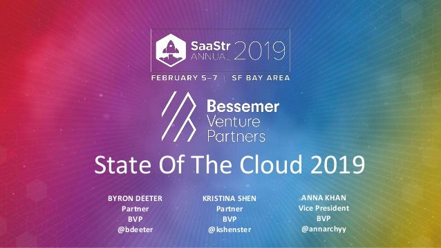 State Of The Cloud 2019 BYRON DEETER Partner BVP @bdeeter KRISTINA SHEN Partner BVP @kshenster ANNA KHAN Vice President BV...