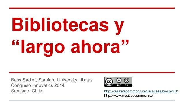 "Bibliotecas y  ""largo ahora""  Bess Sadler, Stanford University Library  Congreso Innovatics 2014  Santiago, Chile http://c..."