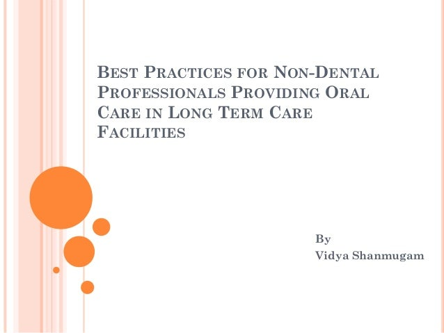 BEST PRACTICES FOR NON-DENTAL PROFESSIONALS PROVIDING ORAL CARE IN LONG TERM CARE FACILITIES  By Vidya Shanmugam