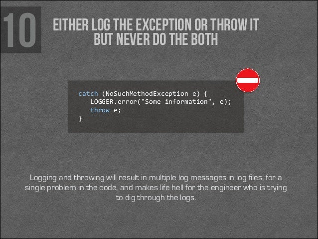 """10  Either log the exception or throw it but never do the both catch (NoSuchMethodException e) {     LOGGER.error(""""..."""