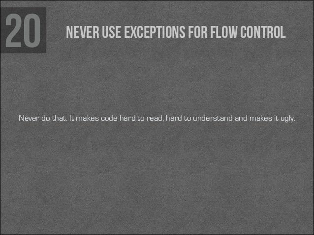 20  Never use exceptions for flow control  Never do that. It makes code hard to read, hard to understand and makes it ugly...