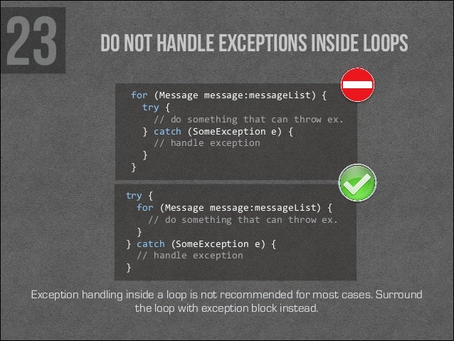 23  Do not handle exceptions inside loops for (Message message:messageList) {    try {      // do something ...