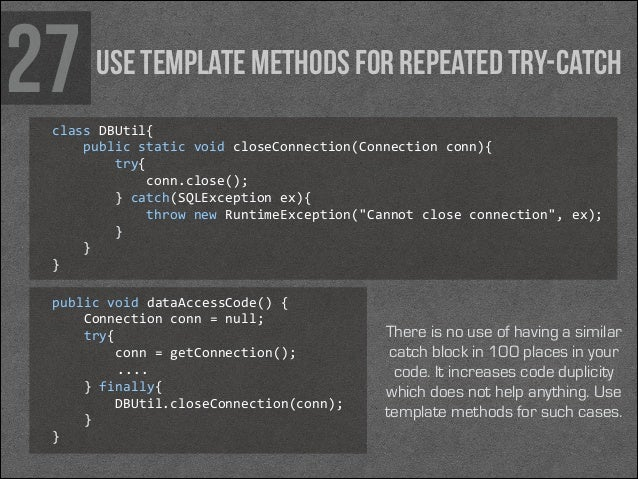 27  Use template methods for repeated try-catch  class DBUtil{      public static void closeConnection(Connection...