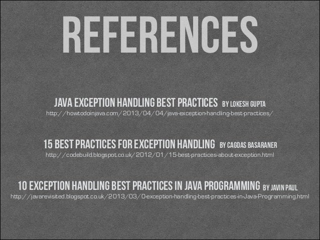 references Java exception handling best practices  by Lokesh Gupta  http://howtodoinjava.com/2013/04/04/java-exception-han...