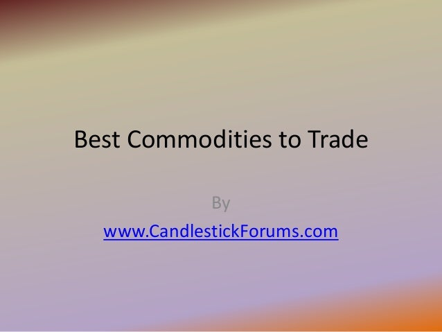 Best Commodities to Trade             By  www.CandlestickForums.com