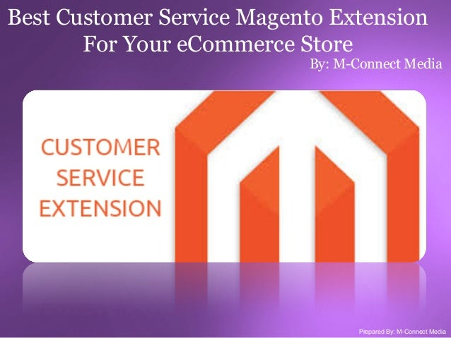 Best Customer Service Magento Extension For Your eCommerce Store  By: M-Connect Media  Prepared By: M-Connect Media