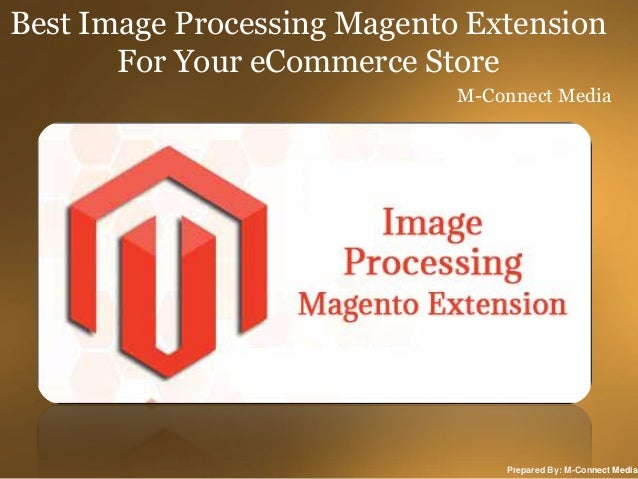 Best Image Processing Magento Extension For Your eCommerce Store M-Connect Media  Prepared By: M-Connect Media