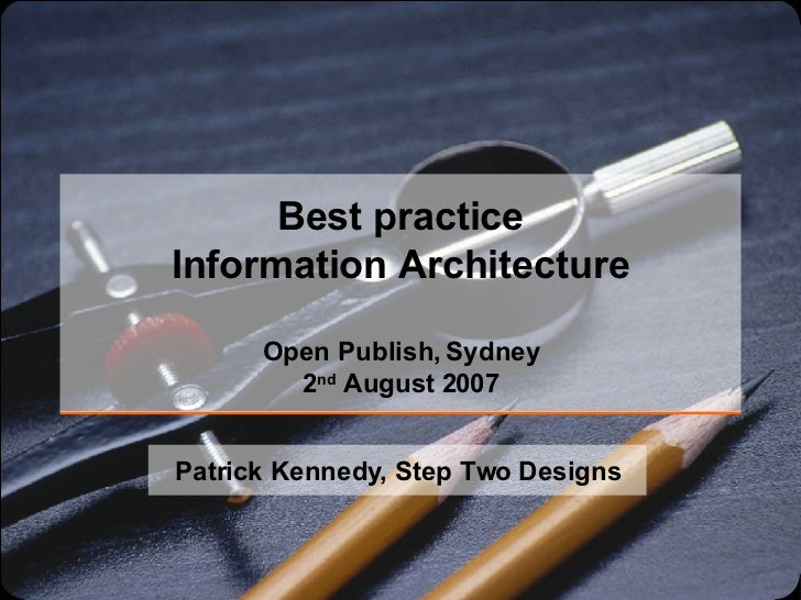 Best practice Information Architecture Open Publish, Sydney 2 nd  August 2007 Patrick Kennedy, Step Two Designs