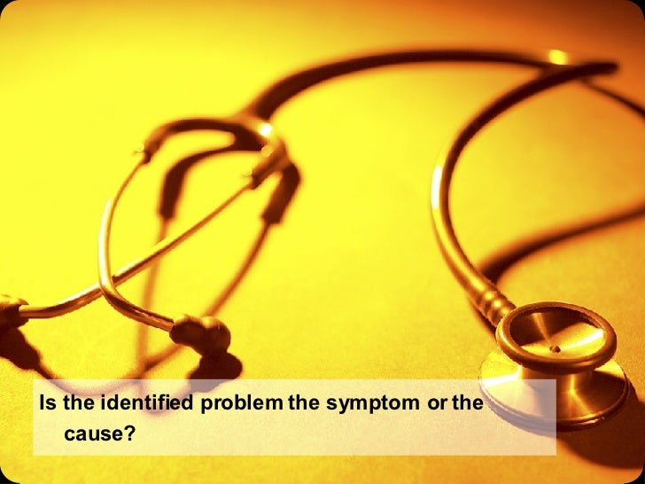 Is the identified problem the symptom or the cause?