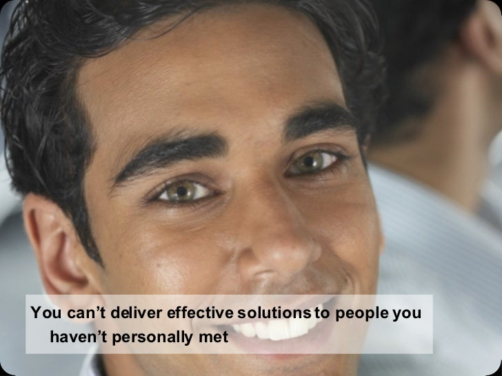 You can't deliver effective solutions to people you haven't personally met