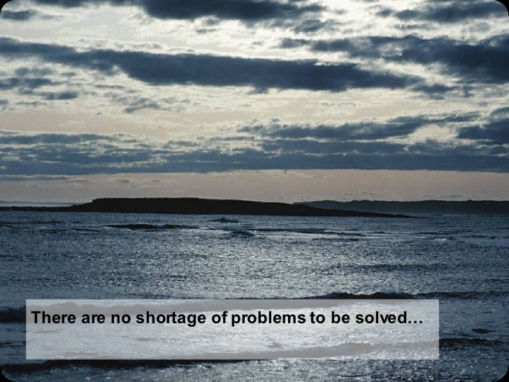 There are no shortage of problems to be solved…
