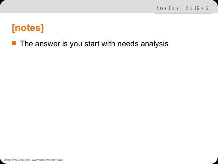[notes] <ul><li>The answer is you start with needs analysis </li></ul>