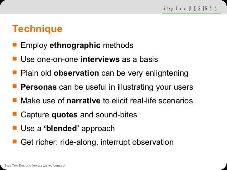 Technique <ul><li>Employ  ethnographic  methods </li></ul><ul><li>Use one-on-one  interviews  as a basis </li></ul><ul><li...