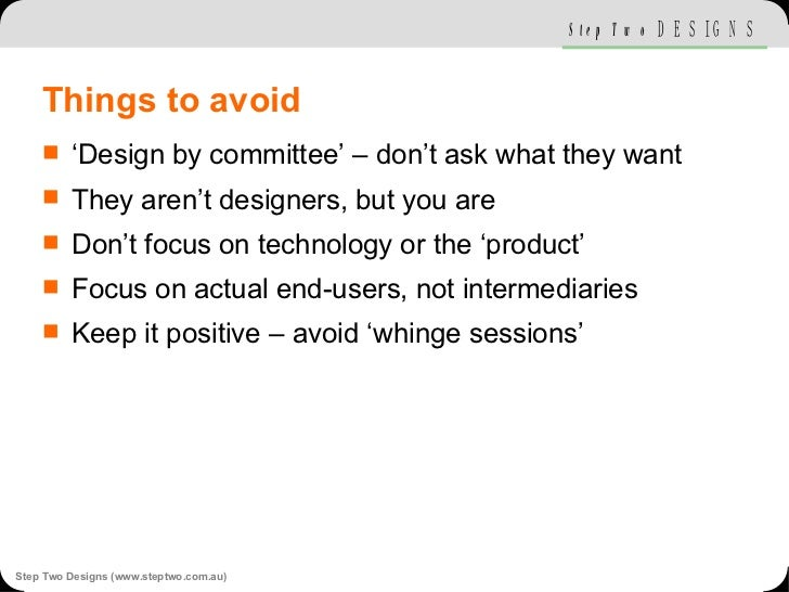 Things to avoid <ul><li>'Design by committee' – don't ask what they want </li></ul><ul><li>They aren't designers, but you ...