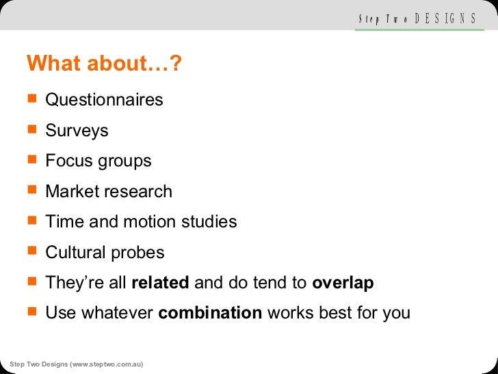 What about…? <ul><li>Questionnaires </li></ul><ul><li>Surveys </li></ul><ul><li>Focus groups </li></ul><ul><li>Market rese...