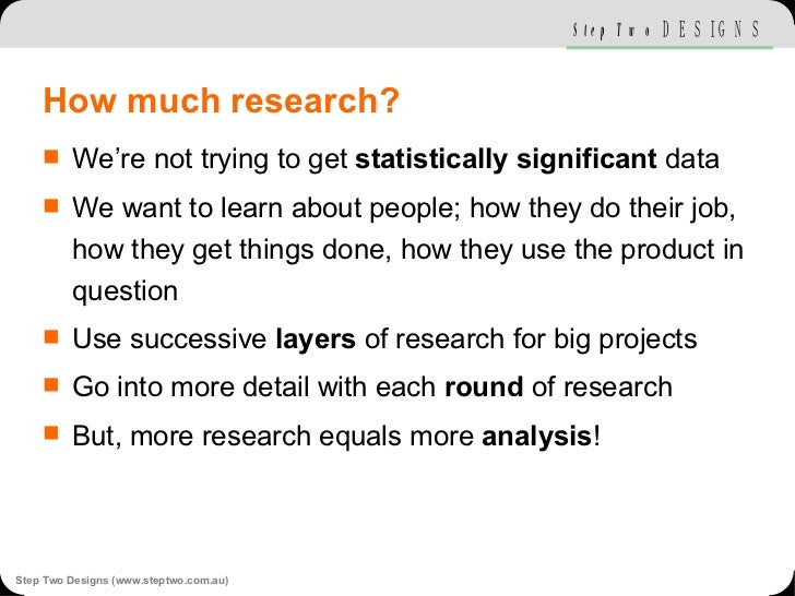 How much research? <ul><li>We're not trying to get  statistically significant  data </li></ul><ul><li>We want to learn abo...