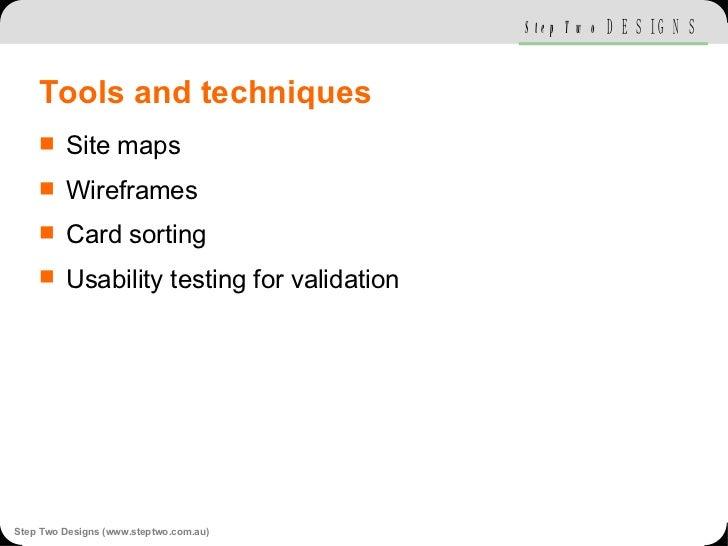 Tools and techniques <ul><li>Site maps </li></ul><ul><li>Wireframes </li></ul><ul><li>Card sorting </li></ul><ul><li>Usabi...