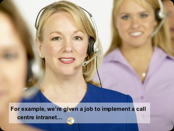 For example, we're given a job to implement a call centre intranet…