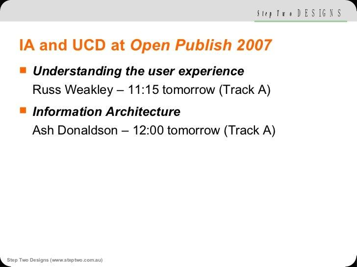 IA and UCD at  Open Publish 2007 <ul><li>Understanding the user experience Russ Weakley – 11:15 tomorrow (Track A) </li></...