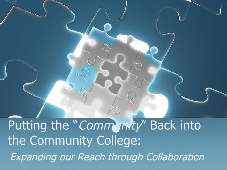 """Putting the """" Community """" Back into  the Community College: Expanding our Reach through Collaboration"""