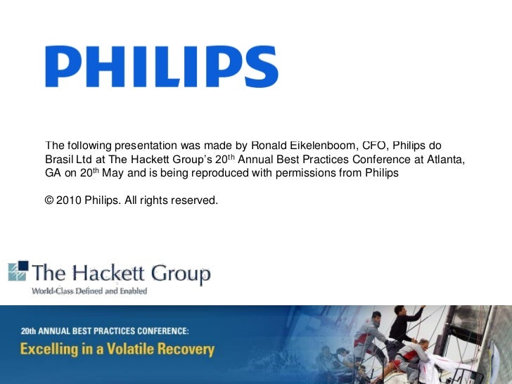 The following presentation was made by Ronald Eikelenboom, CFO, Philips doBrasil Ltd at The Hackett Group's 20th Annual Be...
