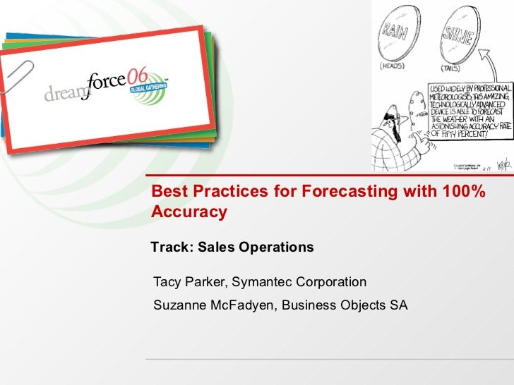 Tacy Parker, Symantec Corporation Suzanne McFadyen, Business Objects SA Best Practices for Forecasting with 100% Accuracy ...