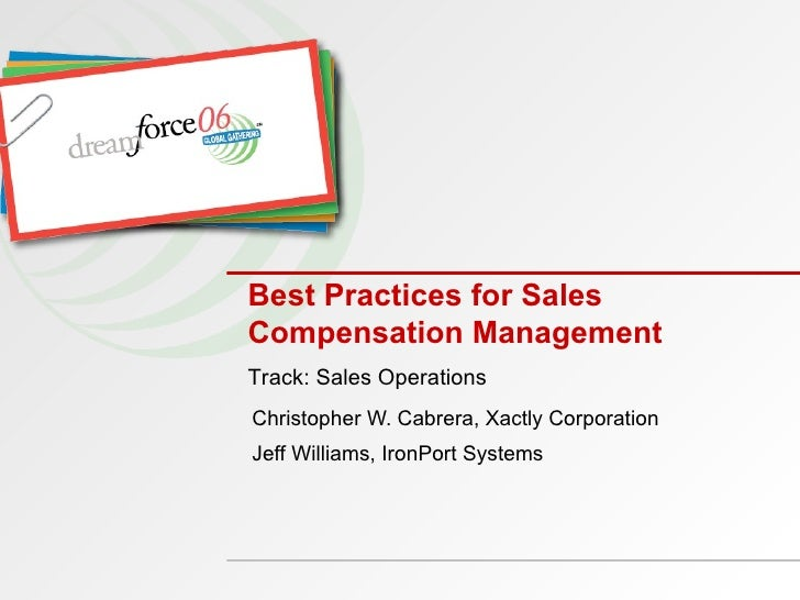 Best Practices for Sales Compensation Management Christopher W. Cabrera, Xactly Corporation Jeff Williams, IronPort System...