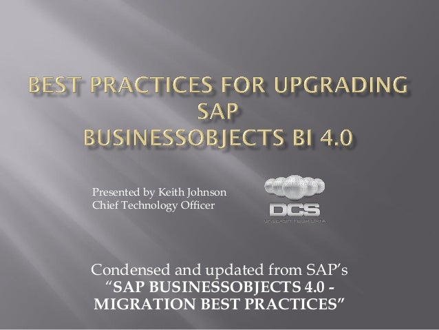 """Presented by Keith JohnsonChief Technology OfficerCondensed and updated from SAP's """"SAP BUSINESSOBJECTS 4.0 -MIGRATION BES..."""
