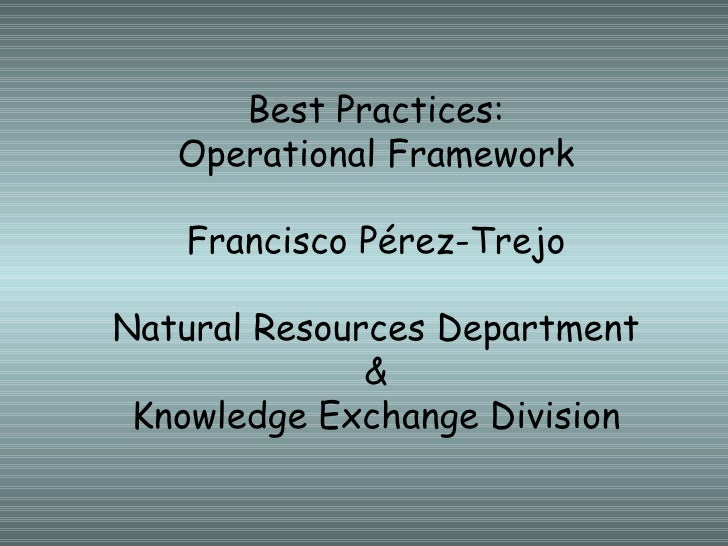 Best Practices: Operational Framework Francisco Pérez-Trejo Natural Resources Department & Knowledge Exchange Division