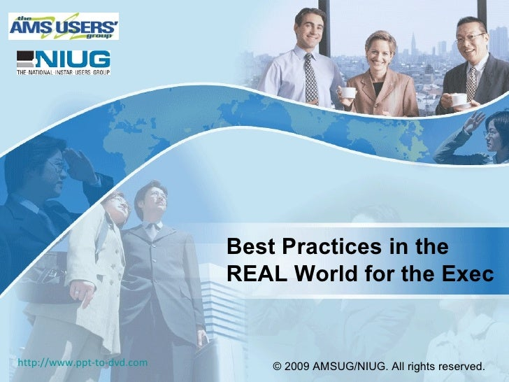 Best Practices in the  REAL World for the Exec © 2009 AMSUG/NIUG. All rights reserved.   http://www.ppt-to-dvd.com