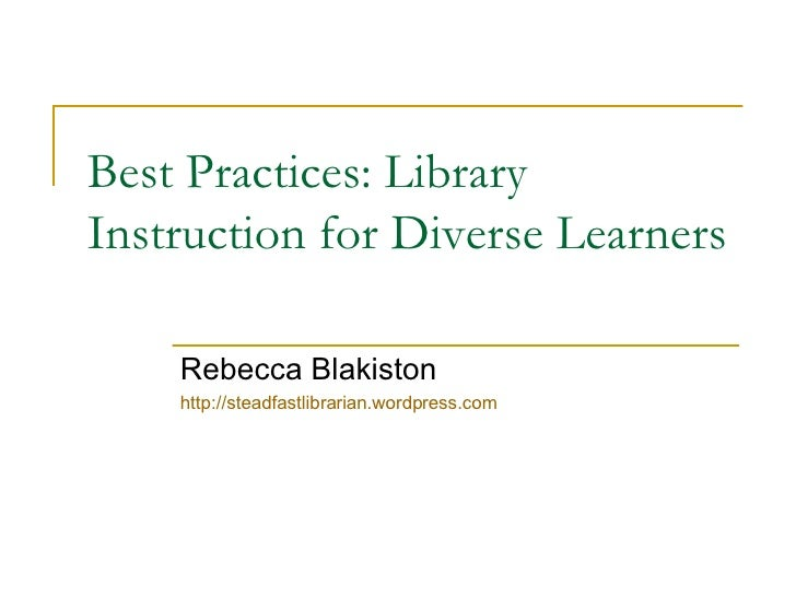 Best Practices: Library Instruction for Diverse Learners Rebecca Blakiston http://steadfastlibrarian.wordpress.com