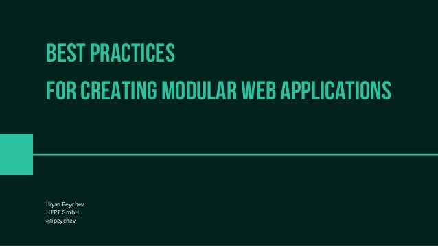 Best practices FOR CREATING MODULAR WEB APPLICATIONS Iliyan Peychev HERE GmbH @ipeychev