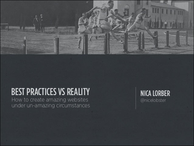 BEST PRACTICES VS REALITY How to create amazing websites under un-amazing circumstances  NICA LORBER @nicelobster