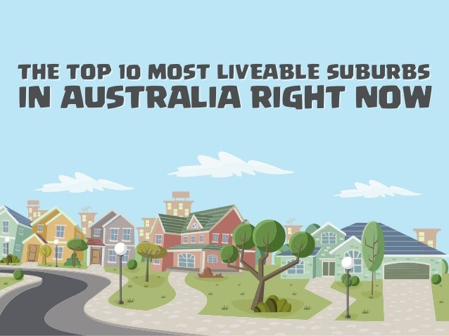 THE TOP 10 MOST LIVEABLE SUBURBS IN AUSTRALIA RIGHT NOW THE TOP 10 MOST LIVEABLE SUBURBS IN AUSTRALIA RIGHT NOW