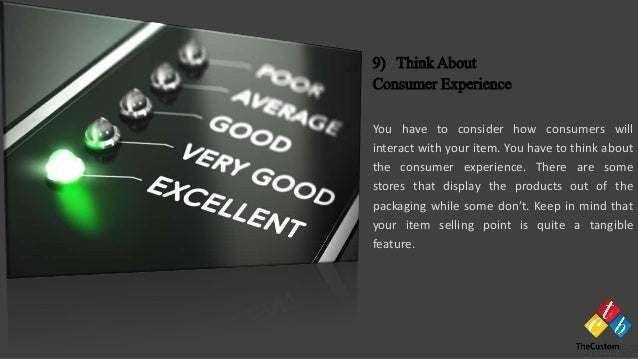 You have to consider how consumers will interact with your item. You have to think about the consumer experience. There ar...