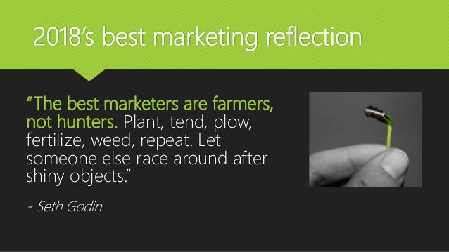 """2018's best marketing reflection """"The best marketers are farmers, not hunters. Plant, tend, plow, fertilize, weed, repeat...."""