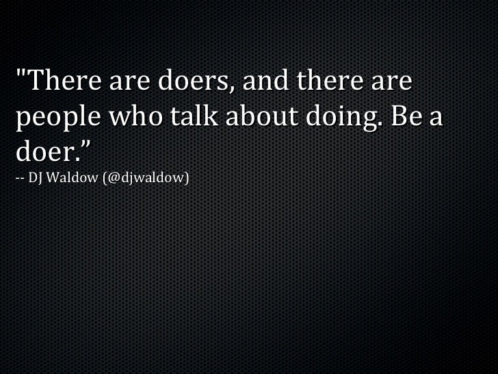 """There are doers, and there arepeople who talk about doing. Be adoer.""-- DJ Waldow (@djwaldow)"