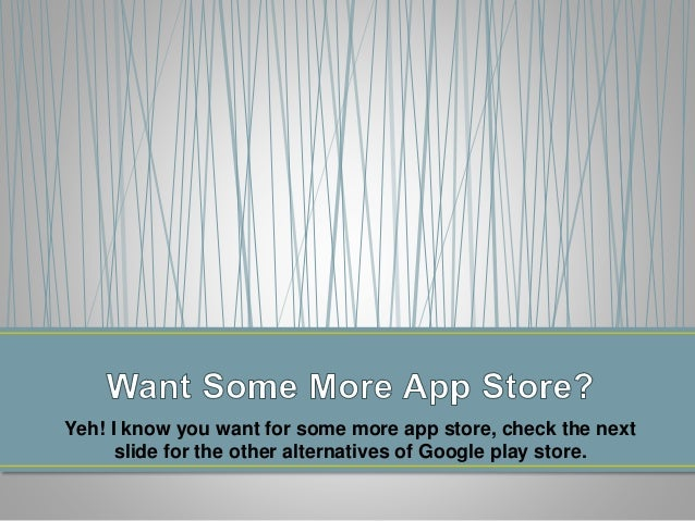 This is in this presentation, here i have listed all major app  store that can be a good alternatives of Android Play Stor...