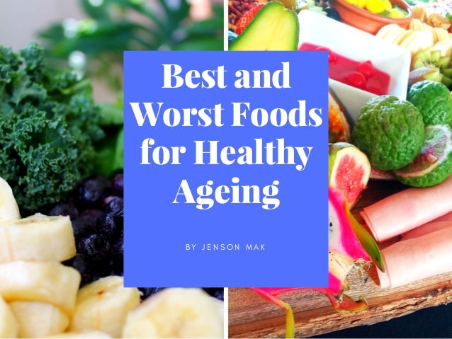 Best and Worst Foods for Healthy Ageing B Y J E N S O N M A K