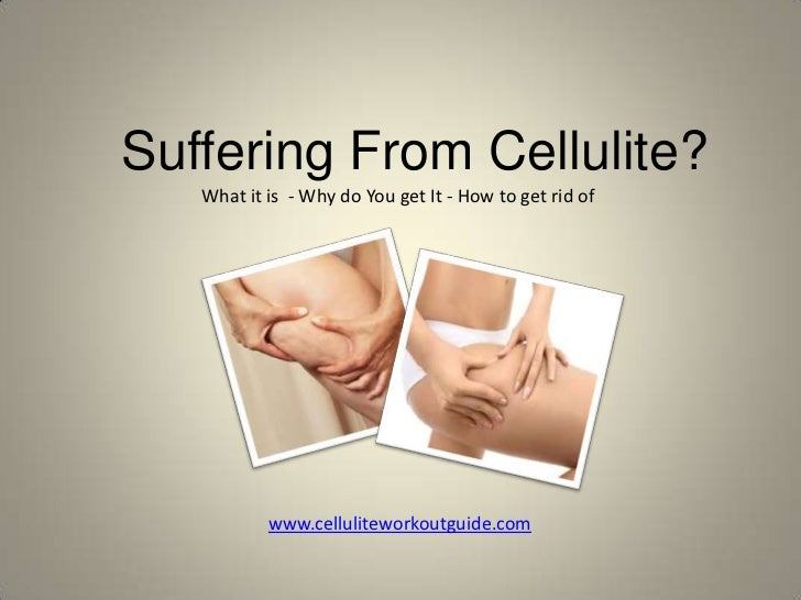 Suffering From Cellulite?<br />What it is  - Why do You get It - How to get rid of<br />www.celluliteworkoutguide.com<br />